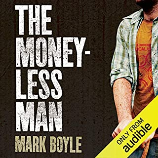 The Moneyless Man     A Year of Freeconomic Living              By:                                                                                                                                 Mark Boyle                               Narrated by:                                                                                                                                 David Thorpe                      Length: 6 hrs and 42 mins     100 ratings     Overall 4.1
