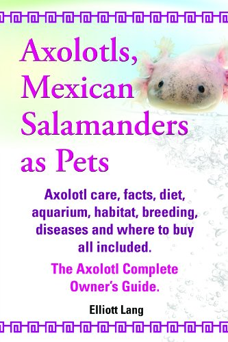 Axolotls, Mexican Salamanders as Pets. Axolotls care, facts, diet, aquarium, habitat, breeding, diseases and where to buy all included. The Axolotl Complete Owner's Guide. (English Edition)