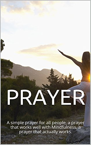 PRAYER: A simple prayer for all people, a prayer that works well with Mindfulness, a prayer that actually works.