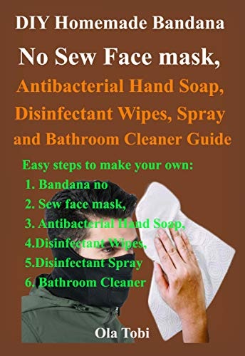 DIY Homemade Bandana No Sew Face mask, Antibacterial Hand Soap, Disinfectant Wipes, Spray and Bathroom Cleaner Guide: Easy steps to make your own Bandana no Sew face mask, Antibacterial Hand Soap,