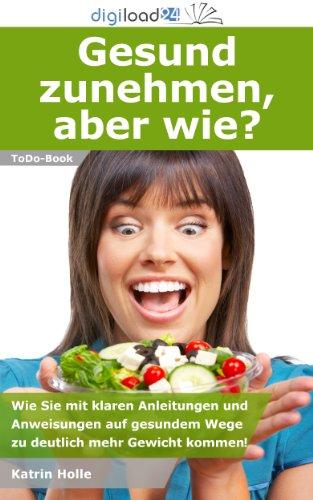 Gesund zunehmen, aber wie? - Wie Sie mit klaren Anleitungen und Anweisungen auf gesundem Wege zu deutlich mehr Gewicht kommen!