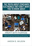 The Truth About Consumer Electronics They Do Not Want You To Know About: A Guide To Environmental Success Turning Products Into Profit Through Reuse, Remarketing and Recycling (English Edition)