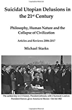 Suicidal Utopian Delusions in the 21st century: Philosophy, Human Nature and the Collapse of Civilization Articles and Reviews 2006-2017