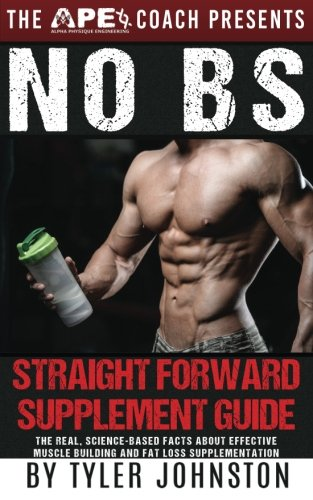 The No B.S. Straightforward Supplement Guide: The Real, Science-Based Facts About Effective Muscle Building and Fat Loss Supplementation: Volume 1 (The Lean Muscle, Healthy Lifestyle Series)