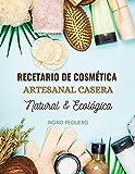 Recetario de Cosmética Artesanal Casera Natural & Ecológica: Manual Avanzado de más de 300 Páginas para Aprender a Elaborar tus Propios Productos del Cuidado Personal desde tu Casa