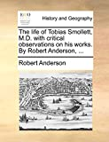 The Life of Tobias Smollett, M.D. with Critical Observations on His Works. by Robert Anderson, ...