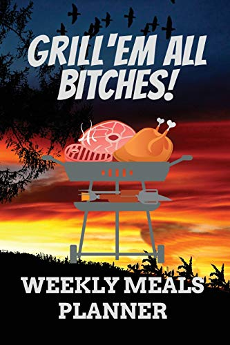 Grill'em All Bitches! WEEKLY MEALS PLANNER: 110 Page with Red Sunset Look Barbeque Custom Blank Planning Organizer with Grocery Shopping List and ... Prep Notebook (Grill'em All Gifts, Band 7)