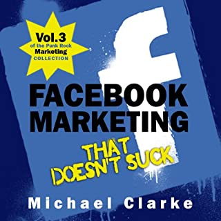 Facebook Marketing That Doesn't Suck     The Punk Rock Marketing Collection, Volume 3               By:                                                                                                                                 Michael Clarke                               Narrated by:                                                                                                                                 Greg Zarcone                      Length: 1 hr and 17 mins     104 ratings     Overall 4.3