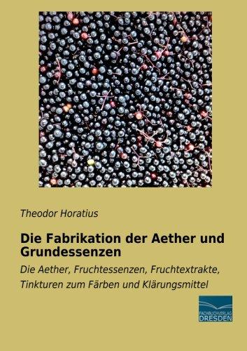Die Fabrikation der Aether und Grundessenzen: Die Aether, Fruchtessenzen, Fruchtextrakte, Tinkturen zum Faerben und Klaerungsmittel: Die Aether, ... Tinkturen zum Färben und Klärungsmittel
