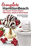 Our Complete Hamilton Beach Ice Cream, Frozen Yogurt, Milkshake, Gelato & Sorbet Book: Over 100 Delicious Recipes for Your 4 Quart Automatic Dessert Maker (Ice Cream Desserts) (Volume 1)