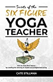 Secrets of the Six Figure Yoga Teacher: How to Make Real Money by Leading the Journey to Health and ...