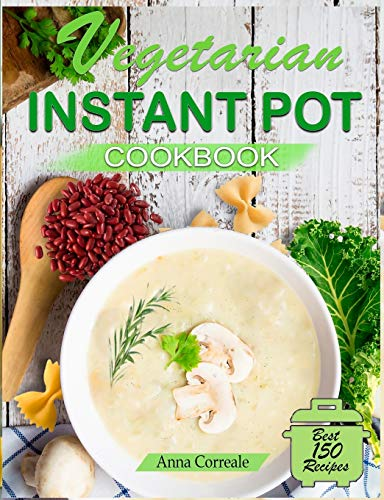 Vegetarian Instant Pot Cookbook: Cooking With the Pressure Cooker Has Never Been So Easy and Healthy. The Best 150 Fast and Delicious Vegetarian Recipes (70 Special Plant-Based Recipes)