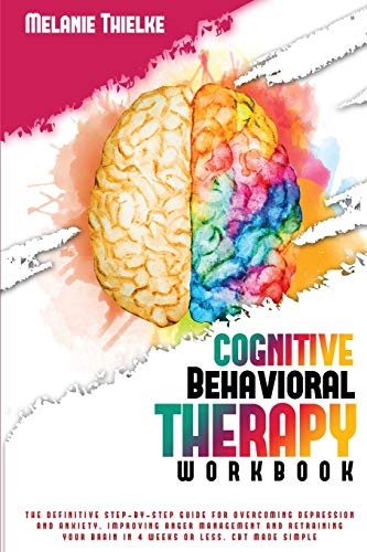 Cognitive Behavioral Therapy Workbook: The Definitive Step-By-Step Guide for Overcoming Depression and Anxiety, Improving Anger Management and Retraining Your Brain in 4 Weeks or Less. CBT Made Simple