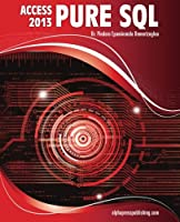 MS Access 2013 Pure SQL: Real, Power-Packed Solutions For Business Users, Developers, And The Rest Of Us