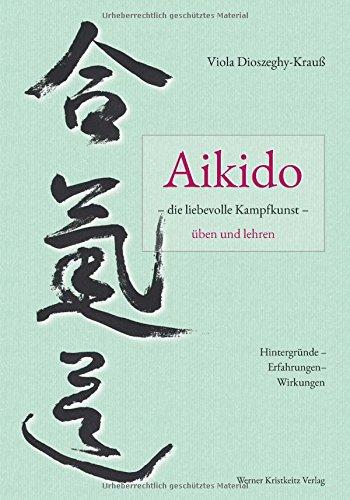 Aikido – die liebevolle Kampfkunst – üben und lehren: Hintergründe – Erfahrungen – Wirkungen