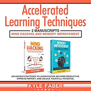 Accelerated Learning Techniques: 2 Manuscripts - Mind Hacking and Memory Improvement: Advanced Strategies to Learn Faster, Be More Productive, Improve Memory, and Unlock Your Full Potential                   By:                                                                                                                                 Kyle Faber                               Narrated by:                                                                                                                                 Kevin Kollins                      Length: 5 hrs and 11 mins     25 ratings     Overall 5.0