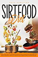 """Sirtfood Diet: A Quick Start Guide To Lose Weight And Burn Fat Fast Activating Your """"Skinny Gene"""". Feel Great In Your Body. Learn To Stay Healthy And Fit, While Enjoying The Foods You Love!"""