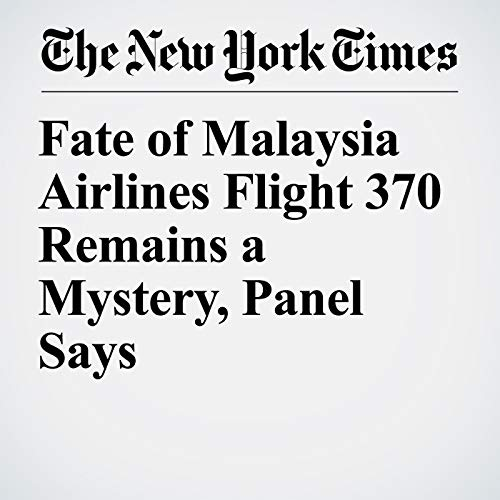 Fate of Malaysia Airlines Flight 370 Remains a Mystery, Panel Says copertina
