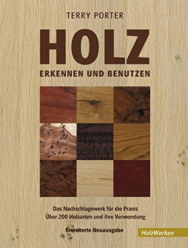 Holz erkennen und benutzen: Das Nachschlagewerk für die Praxis Über 200 Holzarten und ihre Verwendung: Ein Nachschlagewerk für die Praxis. Über 200 Holzarten und ihre Verwendung (HolzWerken)