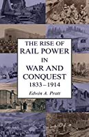The Rise of Rail Power in War and Conquest 1833-1914