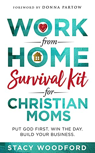 Work from Home Survival Kit for Christian Moms: Put God First. Win the Day. Build Your Business.