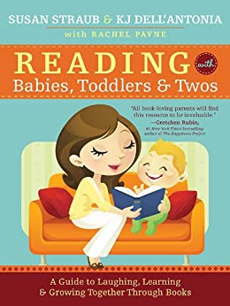 Reading with Babies, Toddlers and Twos: A Guide to Laughing, Learning and Growing Together Through Books by [Susan Straub, KJ Dell'Antonia, Rachel Payne]