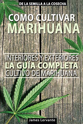 Cómo Cultivar Marihuana - La Guía Completa - Interiores y Exteriores - Cultivo de Marihuana para Principiantes