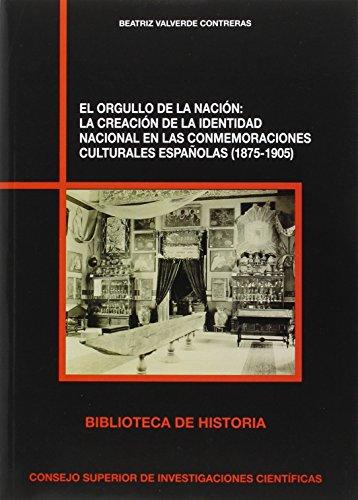 El orgullo de la nación : la creación de la identidad nacional en las conmemoraciones culturales españolas (1875-1905): 80 (Biblioteca de Historia)