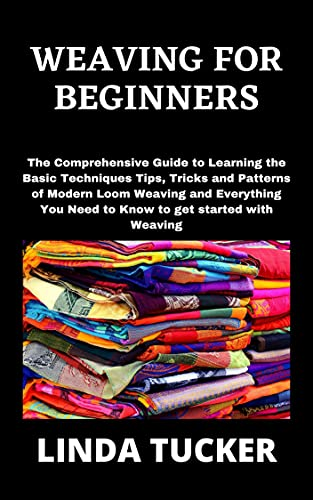 WEAVING FOR BEGINNERS: The Comprehensive Guide to Learning the Basic Techniques Tips, Tricks and Patterns of Modern Loom Weaving and Everything You Need ... get started with Weaving (English Edition)