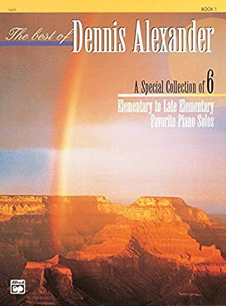 The Best of Dennis Alexander, Bk 1: A Special Collection of 6 Elementary to Late Elementary Favorite Piano Solos by Unknown(1995-06-01)
