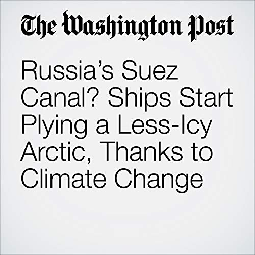Russia's Suez Canal? Ships Start Plying a Less-Icy Arctic, Thanks to Climate Change copertina