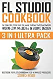 FL STUDIO COOKBOOK (3 IN 1 ULTRA PACK): The Complete FL Studio Guide for Making Your Own Songs on a Computer: Workflow, Melodies & Sound Design (Best ... FL Studio Beginners & New Music Producers)