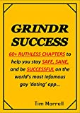 GRINDR SUCCESS: How to stay SAFE, SANE and be SUCCESSFUL on the world's most infamous gay 'dating' app.