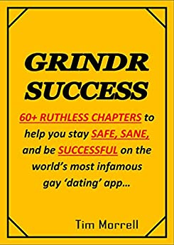 GRINDR SUCCESS: How to stay SAFE, SANE and be SUCCESSFUL on the world's most infamous gay 'dating' app. (English Edition) de [Tim Morrell]