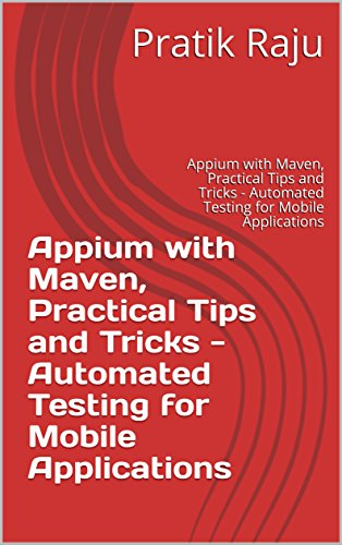 Appium with Maven, Practical Tips and Tricks - Automated Testing for Mobile Applications: Appium with Maven, Practical Tips and Tricks - Automated Testing for Mobile Applications (English Edition)
