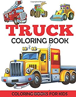 Truck Coloring Book: Kids Coloring Book with Monster Trucks, Fire Trucks, Dump Trucks, Garbage Trucks, and More. For Toddl...