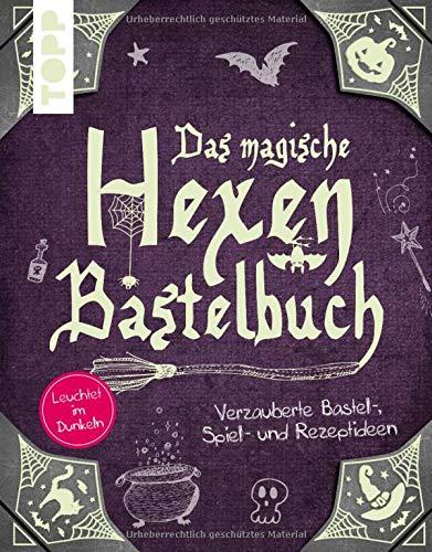 Das magische Hexen-Bastelbuch: Verzauberte Bastel-, Spiel-, und Rezeptideen. Leuchtet im Dunkeln