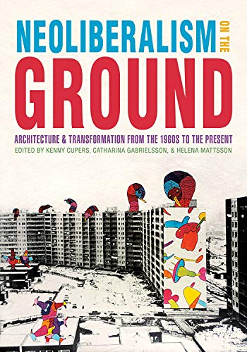 Neoliberalism on the Ground: Architecture and Transformation from the 1960s to the Present (Culture Politics & the Built Environment) by Kenny Cupers