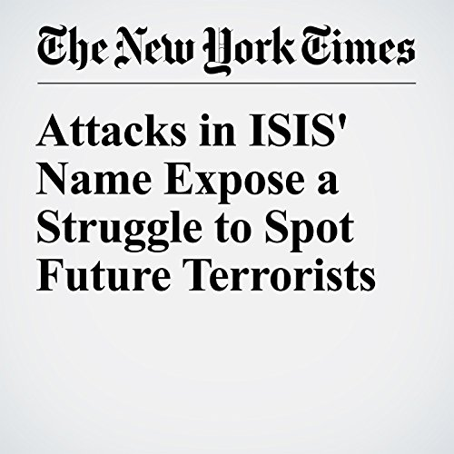 Attacks in ISIS' Name Expose a Struggle to Spot Future Terrorists cover art