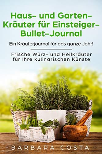 Haus- und Garten-Kräuter für Einsteiger- Bullet-Journal: Ein Kräuterjournal für das ganze Jahr! Frische Würz- und Heilkräuter für Ihre kulinarischen Künste