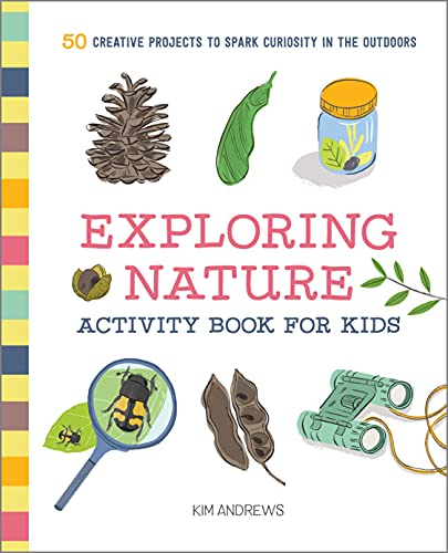 Exploring Nature Activity Book for Kids: 50 Creative Projects to Spark Curiosity in the Outdoors (Exploring for Kids Activity Books and Journals)