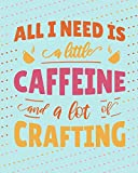 I JUST NEED A LITTLE CAFFEINE AND A LOT OF CRAFTING: Dot Journal * Funny Crafter's Meme Gift * 8' x 10' 100 pages