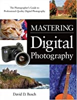 Mastering Digital Photography: The Photographer's Guide to Professional-Quality Digital Photography