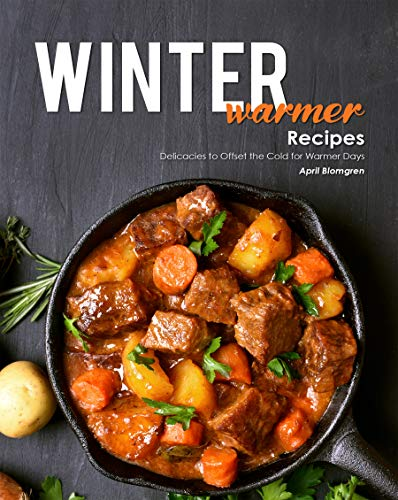 Winter Warmer Recipes: Delicacies to Offset the Cold for Warmer Days by [April Blomgren]
