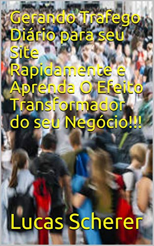 Gerando Trafego Diário para seu Site Rapidamente e Aprenda O Efeito Transformador do seu Negócio!!! (Portuguese Edition)