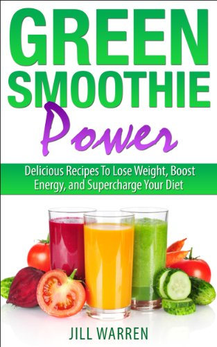 Green Smoothie Power: Delicious Recipes To Lose Weight, Boost Energy, and Supercharge Your Diet
