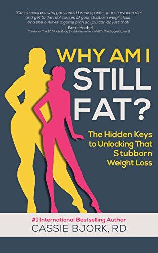 Why Am I Still Fat?: The Hidden Keys to Unlocking That Stubborn Weight Loss