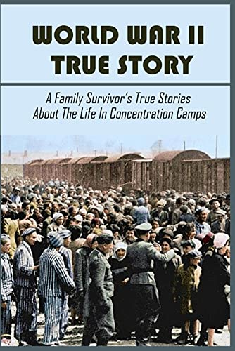 World War II True Story: A Family Survivor's True Stories About The Life In Concentration Camps: Auschwitz Location (English Edition)