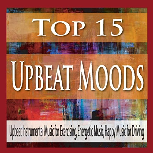 Top 15 Upbeat Moods: Upbeat Instrumental Music for Exercising, Energetic Music, Happy Music for Driving