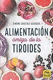 Alimentación Amiga de la Tiroides: La comida para curar el hipotiroidismo, el hipertiroidismo y otros problemas (Biblioteca del Bienestar)
